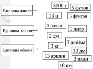 3 бочки 3000 г 2 дм 13 аршин 5 футов 3 кг 13 дм 13 ц 3 дюйма 18 км 5 фунтов 3