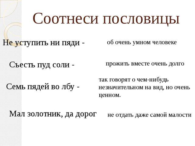 Соотнеси пословицы Не уступить ни пяди - Семь пядей во лбу - Съесть пуд соли...