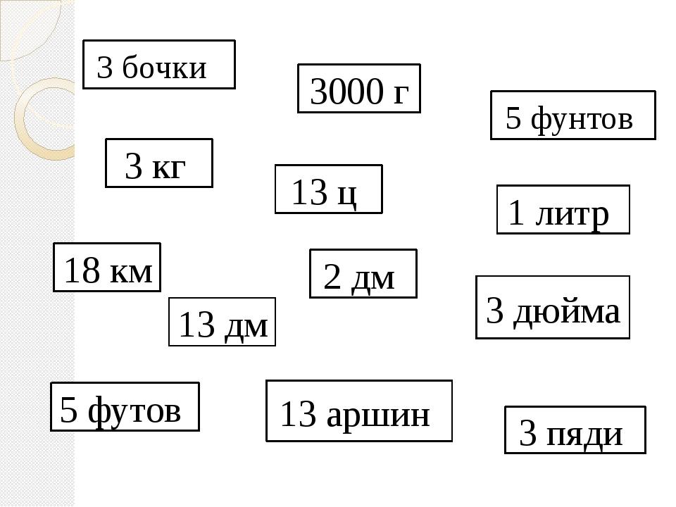 3 бочки 3000 г 2 дм 13 аршин 5 футов 3 кг 13 дм 13 ц 3 дюйма 18 км 5 фунтов 3...