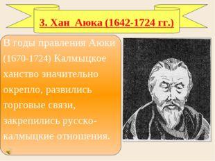 3. Хан Аюка (1642-1724 гг.) В годы правления Аюки (1670-1724) Калмыцкое ханст