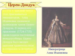 Церен-Дондук С 1731 г. ханский титул стал присваиваться императором, Анна Ио