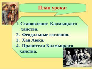 План урока: 1. Становление Калмыцкого ханства. 2. Феодальные сословия. 3. Хан