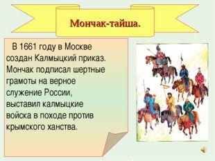 В 1661 году в Москве создан Калмыцкий приказ. Мончак подписал шертные грамот