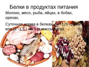 Белки в продуктах питания Молоко, мясо, рыба, яйцах, в бобах, орехах. Суточна