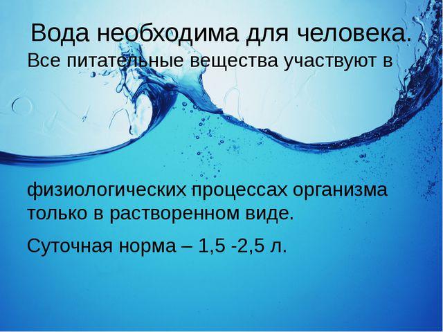 Вода необходима для человека. Все питательные вещества участвуют в физиологич...