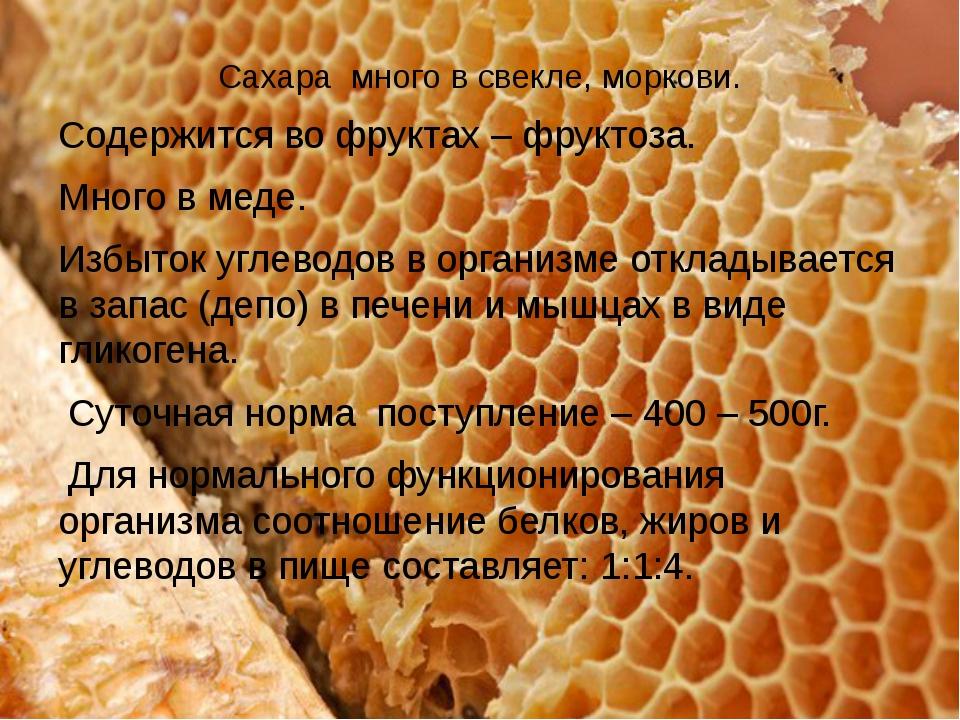 Сахара много в свекле, моркови. Содержится во фруктах – фруктоза. Много в мед...