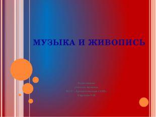 МУЗЫКА И ЖИВОПИСЬ Выполнила: учитель музыки МОУ « Архангельская СОШ» Киреева