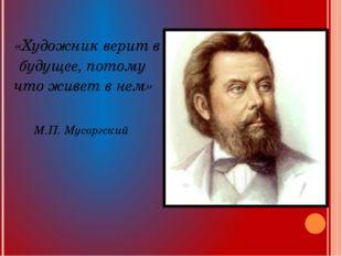 «Художник верит в будущее, потому что живет в нем» М.П. Мусоргский