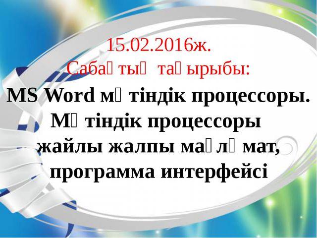 15.02.2016ж. Сабақтың тақырыбы: MS Word мәтіндік процессоры. Мәтіндік процесс...