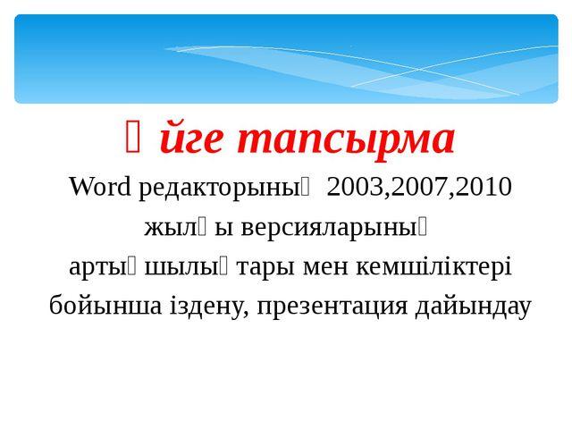 Үйге тапсырма Word редакторының 2003,2007,2010 жылғы версияларының артықшылық...