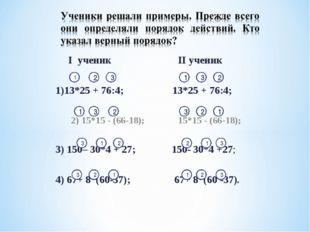 I ученик II ученик  1)13*25 + 76:4; 13*25 + 76:4;  2) 15*15 - (66