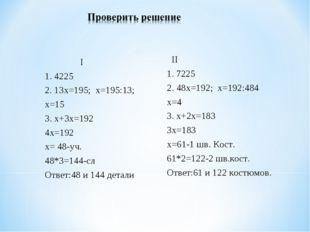 I 1. 4225 2. 13х=195; х=195:13; х=15 3. х+3х=192 4х=192 х= 48-уч. 48*3=144-с