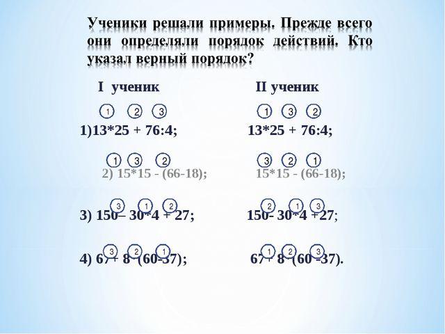 I ученик II ученик  1)13*25 + 76:4; 13*25 + 76:4;  2) 15*15 - (66...
