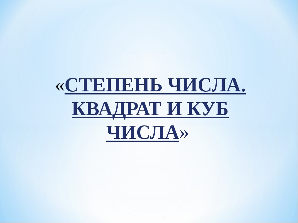 «СТЕПЕНЬ ЧИСЛА. КВАДРАТ И КУБ ЧИСЛА»