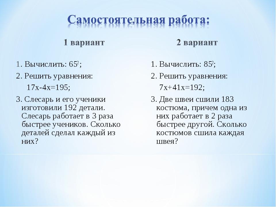 1. Вычислить: 652 ; 2. Решить уравнения: 17х-4х=195; 3. Слесарь и его ученики...