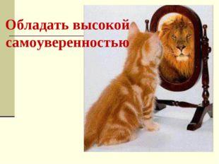 Обладать высокой самоуверенностью