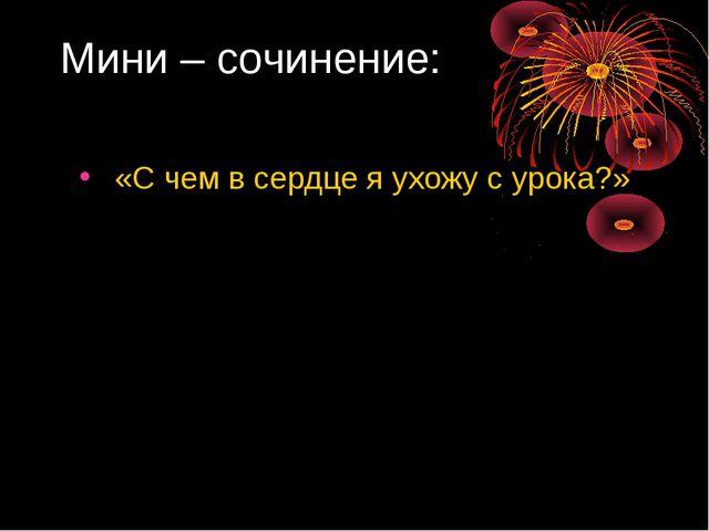 Мини – сочинение: «С чем в сердце я ухожу с урока?»