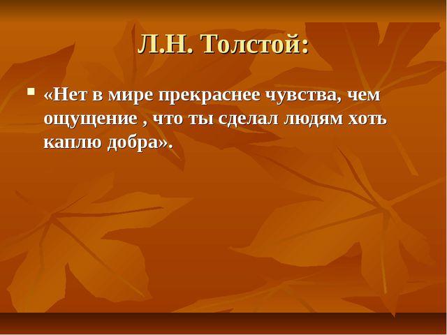 Л.Н. Толстой: «Нет в мире прекраснее чувства, чем ощущение , что ты сделал лю...