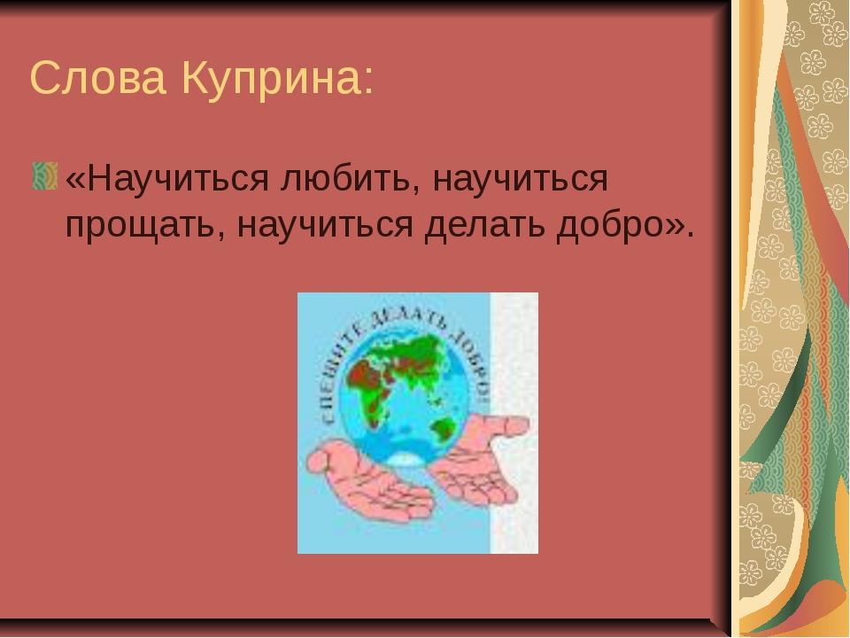Слова Куприна: «Научиться любить, научиться прощать, научиться делать добро».
