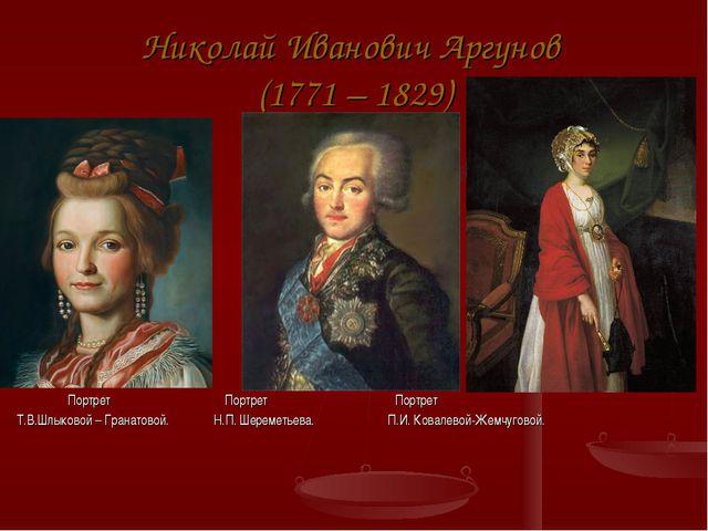 Николай Иванович Аргунов (1771 – 1829) Портрет Портрет Портрет Т.В.Шлыковой –...