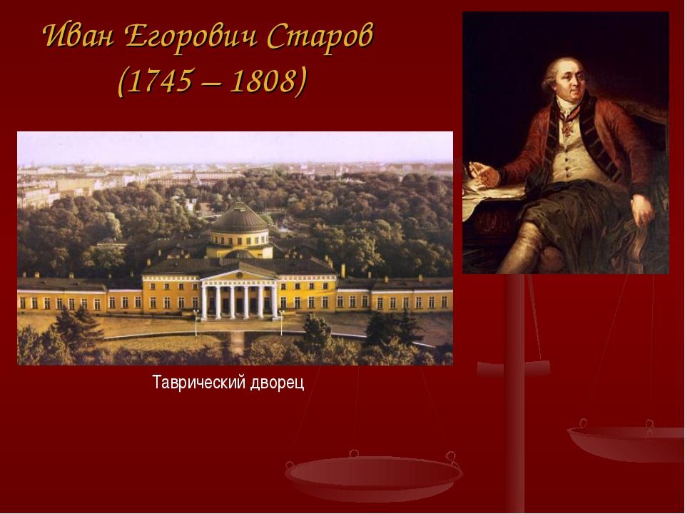 Иван Егорович Старов (1745 – 1808) Таврический дворец