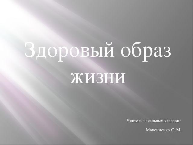 Здоровый образ жизни Учитель начальных классов : Максименко С. М.