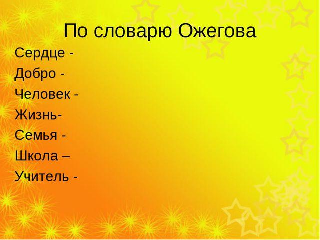 По словарю Ожегова Сердце - Добро - Человек - Жизнь- Семья - Школа – Учитель -