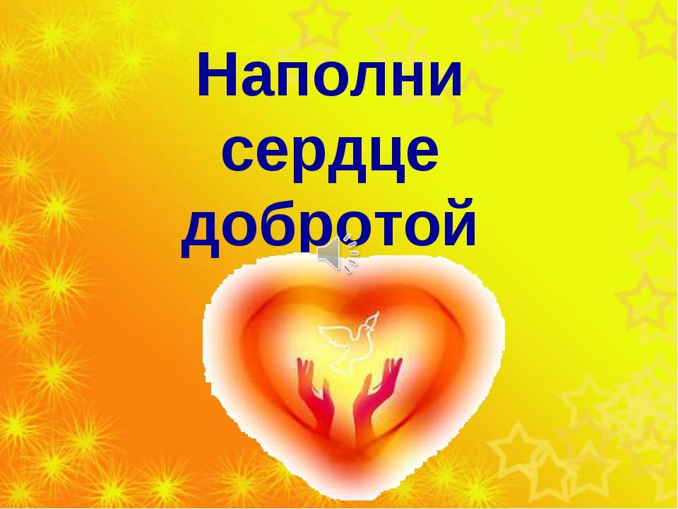 Наполни сердце добротой