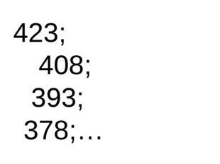 423;  408;  393; 378;…