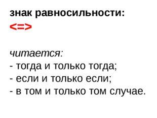 знак равносильности:  читается: - тогда и только тогда; - если и только если;