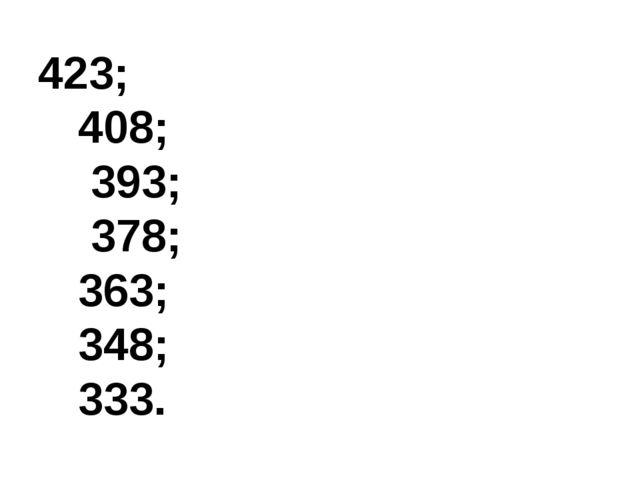 423;  408;  393;  378;  363;  348;  333.