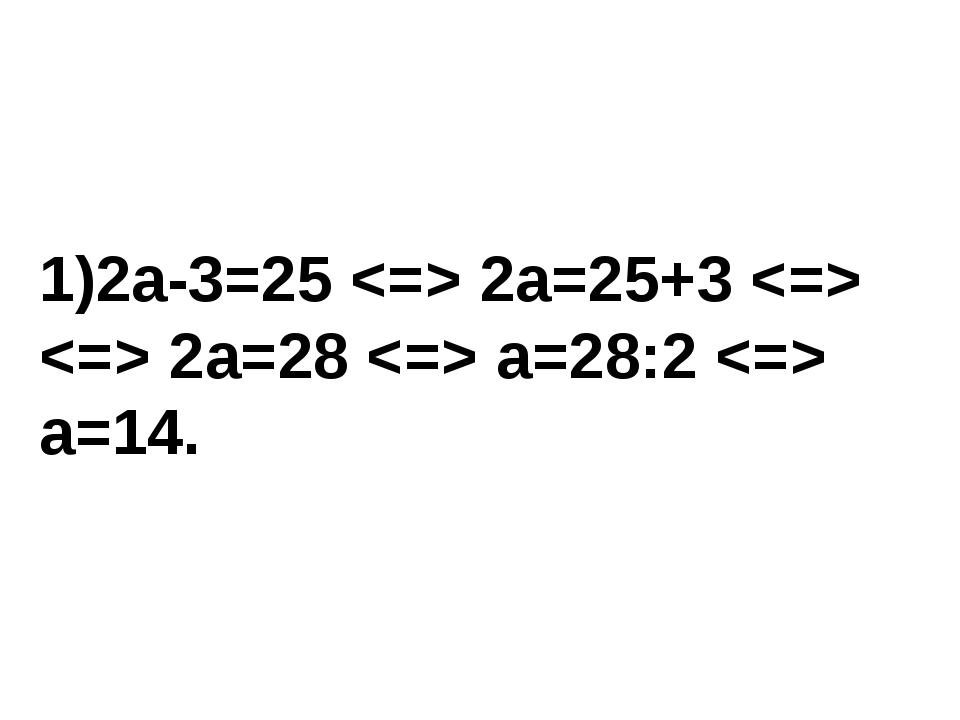 1)2a-3=25  2a=25+3   2a=28  a=28:2  a=14.
