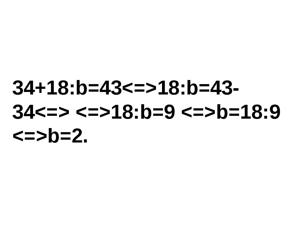 34+18:b=4318:b=43-34 18:b=9 b=18:9 b=2.