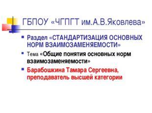 ГБПОУ «ЧГПГТ им.А.В.Яковлева» Раздел «СТАНДАРТИЗАЦИЯ ОСНОВНЫХ НОРМ ВЗАИМОЗАМЕ
