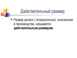 Действительный размер Размер детали ( погрешностью), полученный в производств