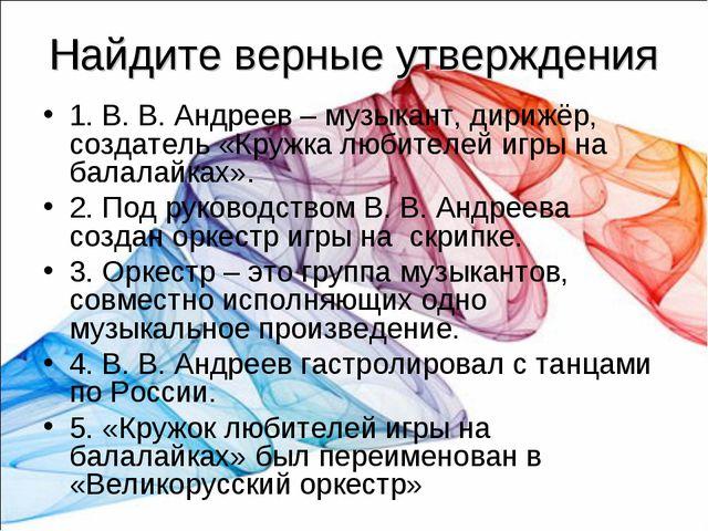 Найдите верные утверждения 1. В. В. Андреев – музыкант, дирижёр, создатель «К...