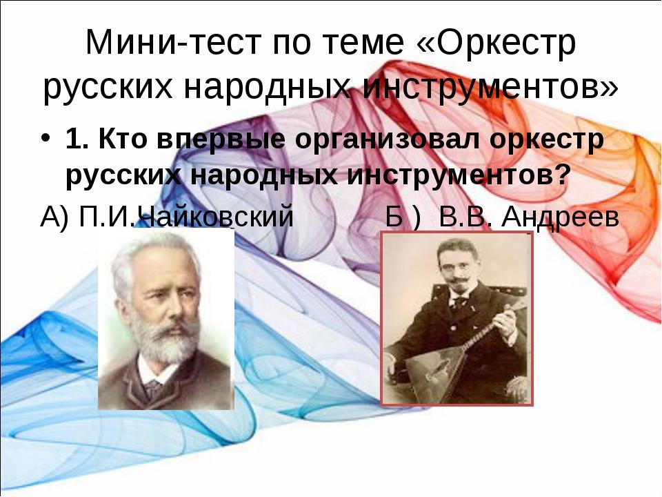 Мини-тест по теме «Оркестр русских народных инструментов» 1. Кто впервые орга...