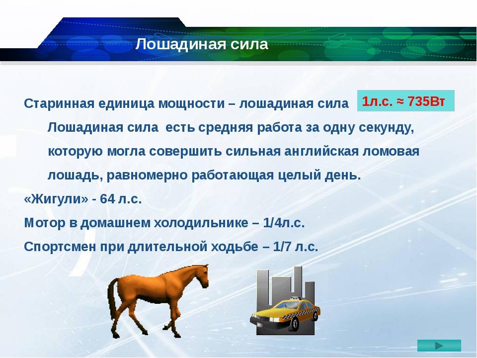 Старинная единица мощности – лошадиная сила Лошадиная сила есть средняя работ...