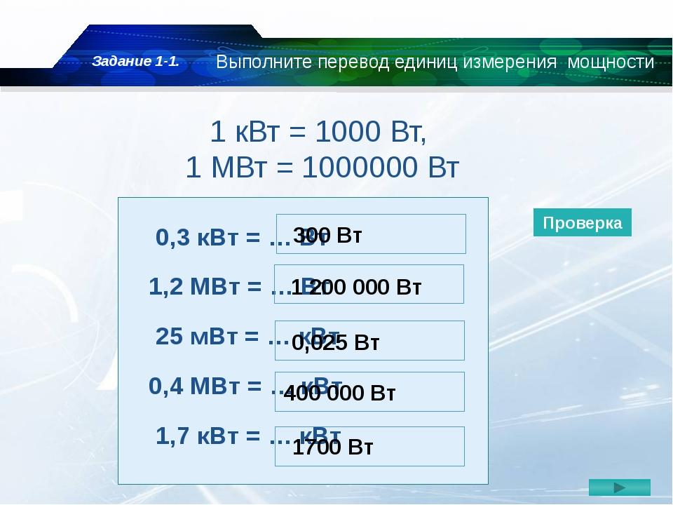1 кВт = 1000 Вт, 1 МВт = 1000000 Вт 0,3 кВт = … Вт 1,2 МВт = … Вт 25 мВт = …...