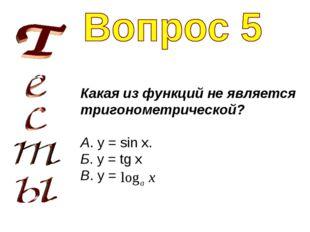 Какая из функций не является тригонометрической? А. y = sin x. Б. y = tg x В.