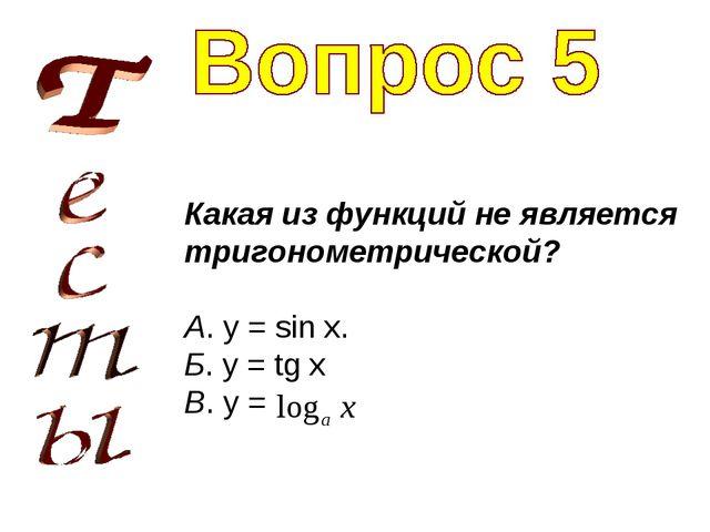 Какая из функций не является тригонометрической? А. y = sin x. Б. y = tg x В....
