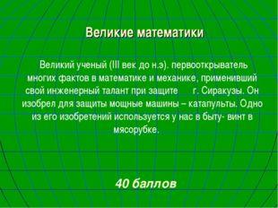 Великие математики Великий ученый (III век до н.э). первооткрыватель многих ф