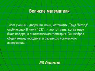 """Великие математики Этот ученый - дворянин, воин, математик. Труд """"Метод"""" опуб"""