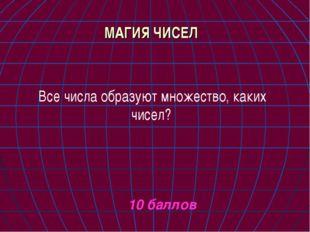 МАГИЯ ЧИСЕЛ Все числа образуют множество, каких чисел? 10 баллов