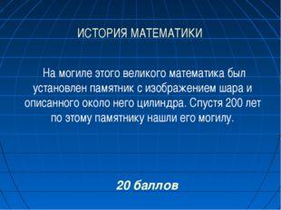 ИСТОРИЯ МАТЕМАТИКИ 20 баллов На могиле этого великого математика был установл