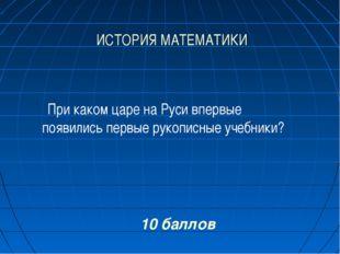 ИСТОРИЯ МАТЕМАТИКИ 10 баллов При каком царе на Руси впервые появились первые