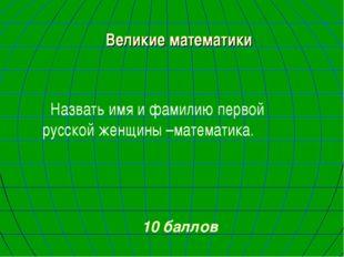 Великие математики Назвать имя и фамилию первой русской женщины –математика.
