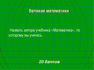 Великие математики Назвать автора учебника «Математика», по которому вы учите
