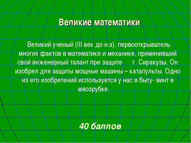 Великие математики Великий ученый (III век до н.э). первооткрыватель многих ф...