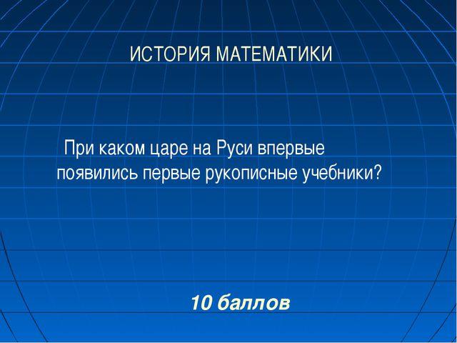 ИСТОРИЯ МАТЕМАТИКИ 10 баллов При каком царе на Руси впервые появились первые...